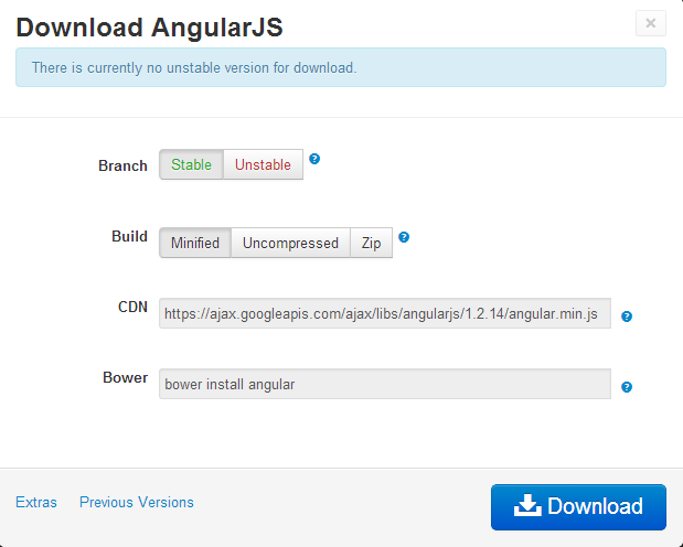 Machine generated alternative text: Download AngularJS There is currently no unstable version for download. Branch Stable Unstable O Build Minified Uncompressed Zip CDN https://ajax.googleapis.com/ajaxflibs/angularjs/1 .2.14/angular. min.js o Bower bower install angular o Extras Previous Versions [  Download